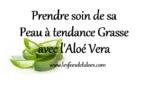 Prendre soin de sa Peau à tendance Grasse avec l'Aloé Vera